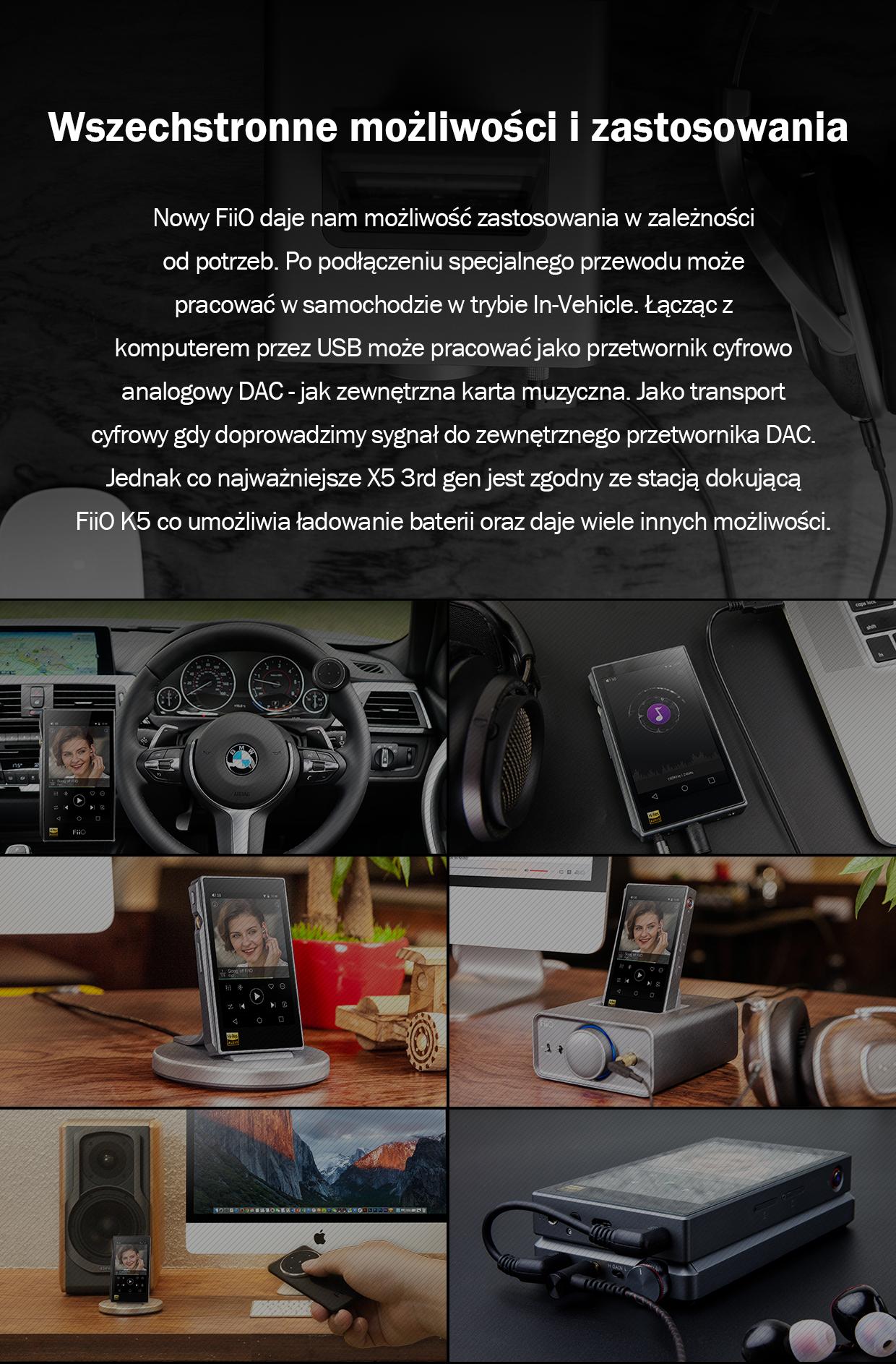 Nowy FiiO daje nam możliwość zastosowania w zależności od potrzeb. Po podłączeniu specjalnego przewodu może pracować w samochodzie w trybie In-Vehicle. Łącząc z komputerem przez USB może pracować jako przetwornik cyfrowo analogowy DAC - jak zewnętrzna karta muzyczna. Jako transport cyfrowy gdy doprowadzimy sygnał do zewnętrznego przetwornika DAC. Jednak co najważniejsze X5 3rd gen jest zgodny ze stacją dokującą FiiO K5 co umożliwia ładowanie baterii oraz daje wiele innych możliwości.