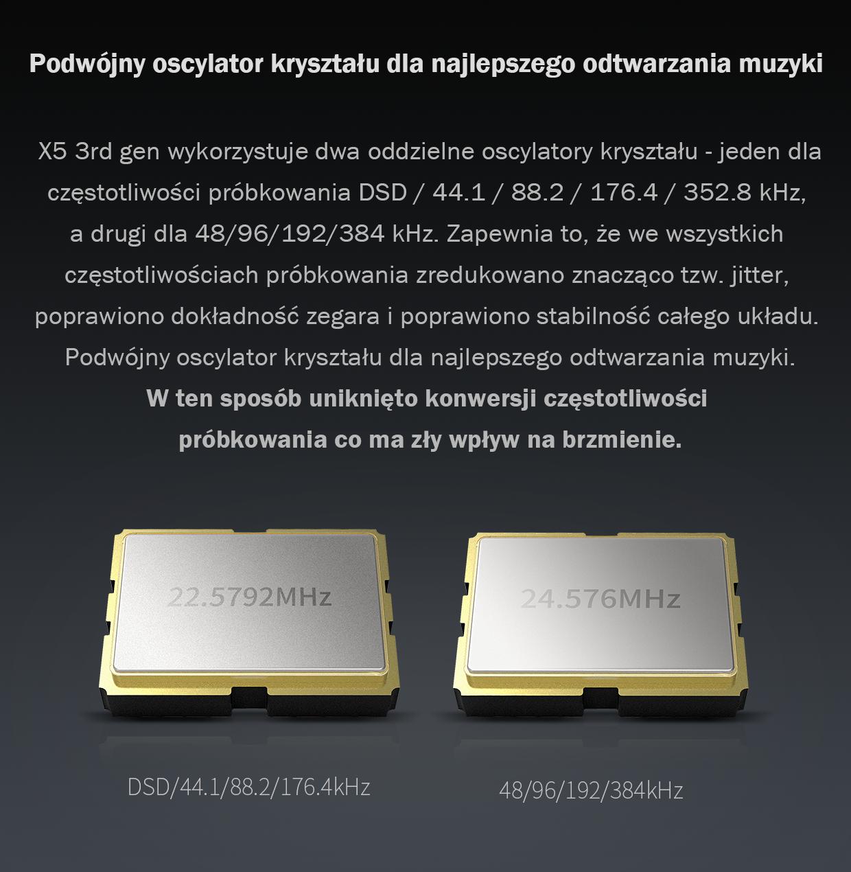 X5 3rd gen wykorzystuje dwa oddzielne oscylatory kryształu - jeden dla częstotliwości próbkowania DSD / 44.1 / 88.2 / 176.4 / 352.8 kHz, a drugi dla 48/96/192/384 kHz. Zapewnia to, że we wszystkich częstotliwościach próbkowania zredukowano znacząco tzw. jitter, poprawiono dokładność zegara i poprawiono stabilność całego układu. W ten sposób uniknięto konwersji częstotliwości próbkowania co ma zły wpływ na brzmienie.